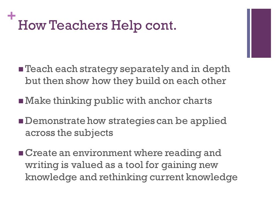 How Teachers Help cont. Teach each strategy separately and in depth but then show how they build on each other.