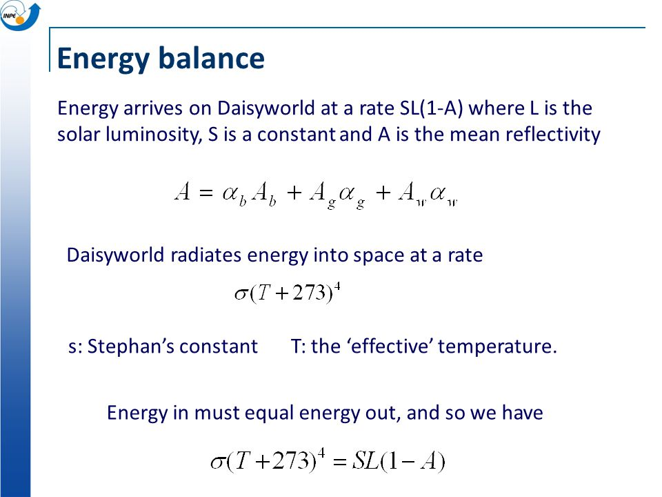 Energy balance Energy arrives on Daisyworld at a rate SL(1-A) where L is the solar luminosity, S is a constant and A is the mean reflectivity.