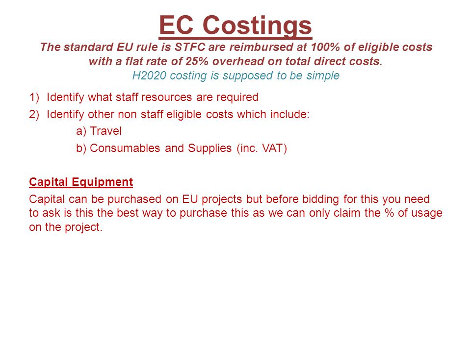 EC Costings The standard EU rule is STFC are reimbursed at 100% of eligible costs with a flat rate of 25% overhead on total direct costs. H2020 costing is supposed to be simple