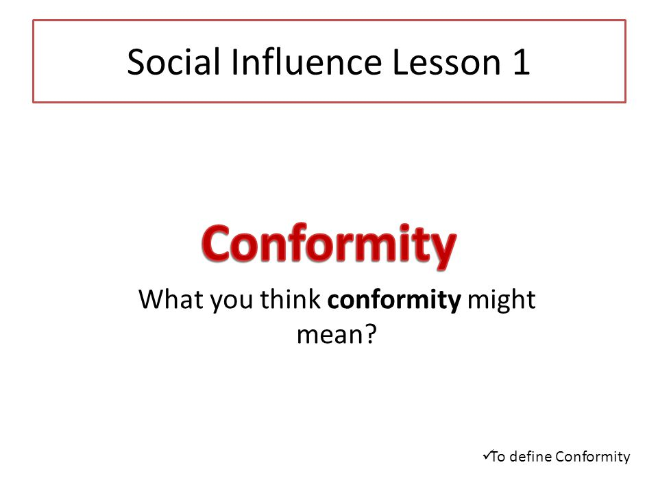 the definition of conformity and its influence Conformity to the beliefs or instructions of doctors, teachers, lawyers, and computer experts is an example of expert influence we assume that these individuals have valid information about their areas of expertise, and we accept their opinions based on this perceived expertise (particularly if their advice seems to be successful in solving.