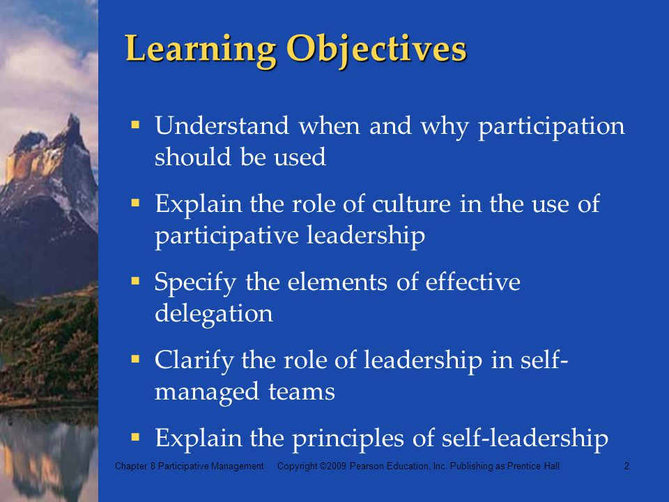 Learning Objectives Understand when and why participation should be used. Explain the role of culture in the use of participative leadership.