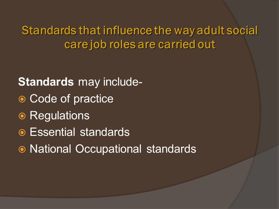 identify standards that influence the way adult social care jobs are carried out Identify standards that influence the way adult social care job roles are carried out 12 explain why reflecting on work activities unit title: principles of personal development in adult social care settings assessment.