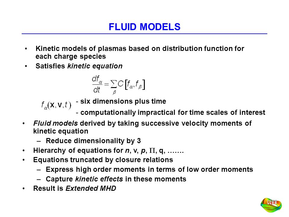 FLUID MODELS Kinetic models of plasmas based on distribution function for each charge species. Satisfies kinetic equation.