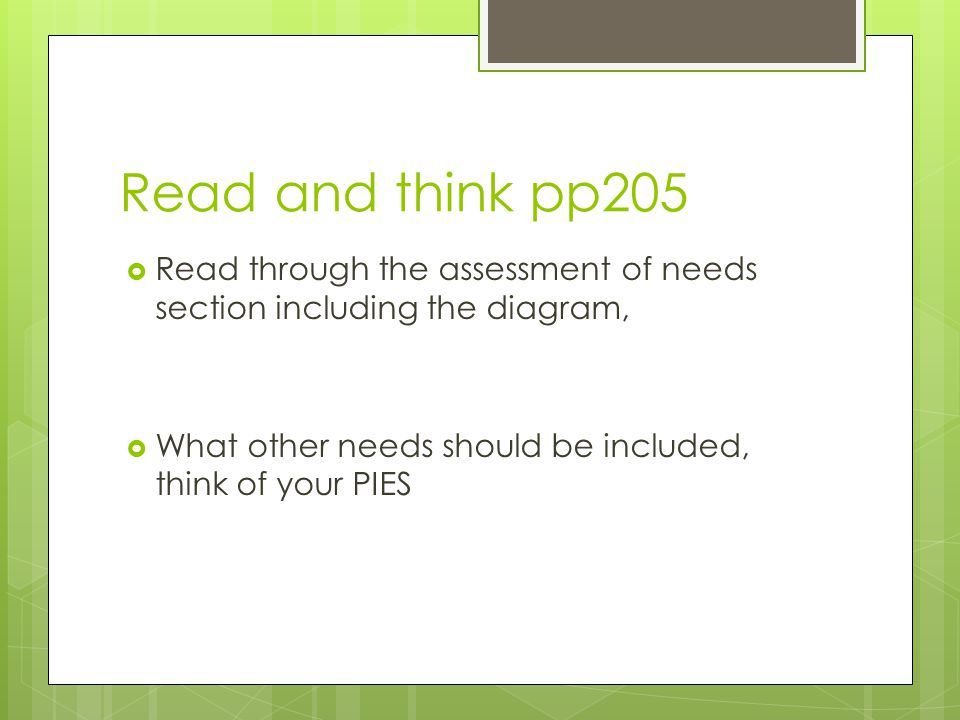 Read and think pp205 Read through the assessment of needs section including the diagram, What other needs should be included, think of your PIES.