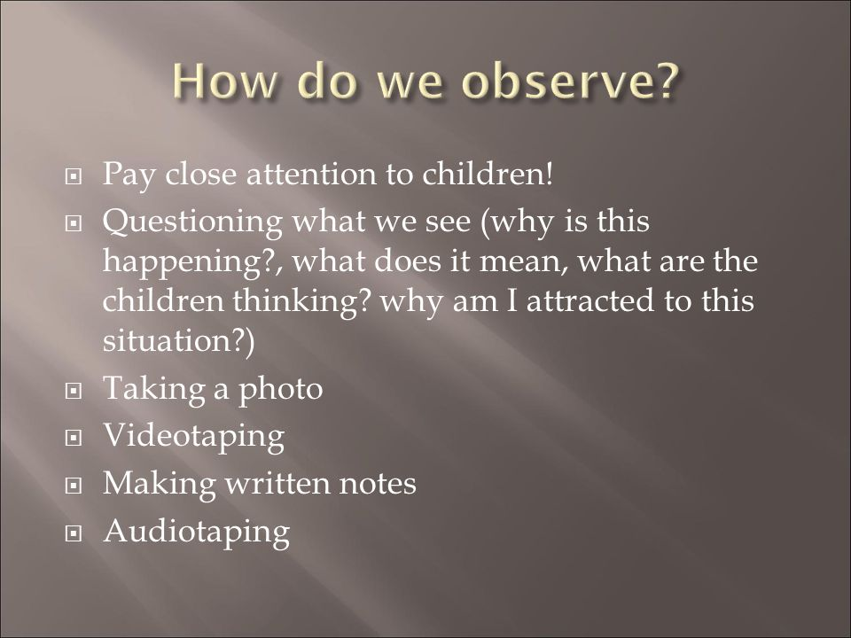 How do we observe Pay close attention to children!