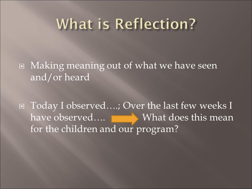 What is Reflection Making meaning out of what we have seen and/or heard.