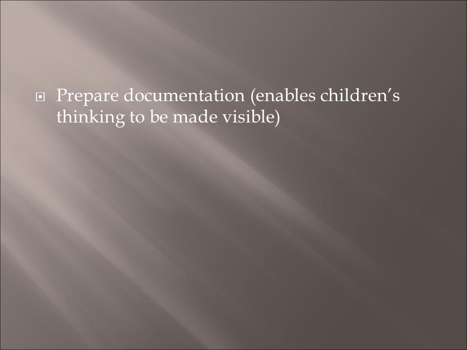 Prepare documentation (enables children's thinking to be made visible)