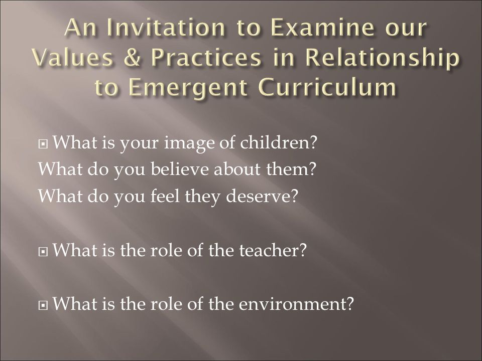 An Invitation to Examine our Values & Practices in Relationship to Emergent Curriculum