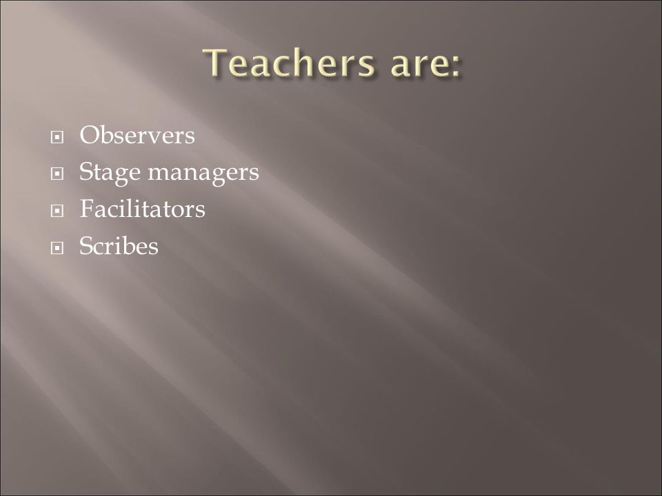 Teachers are: Observers Stage managers Facilitators Scribes