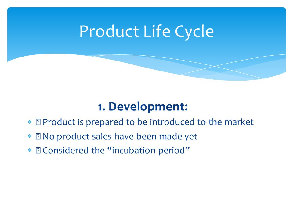 Product Life Cycle 1. Development: