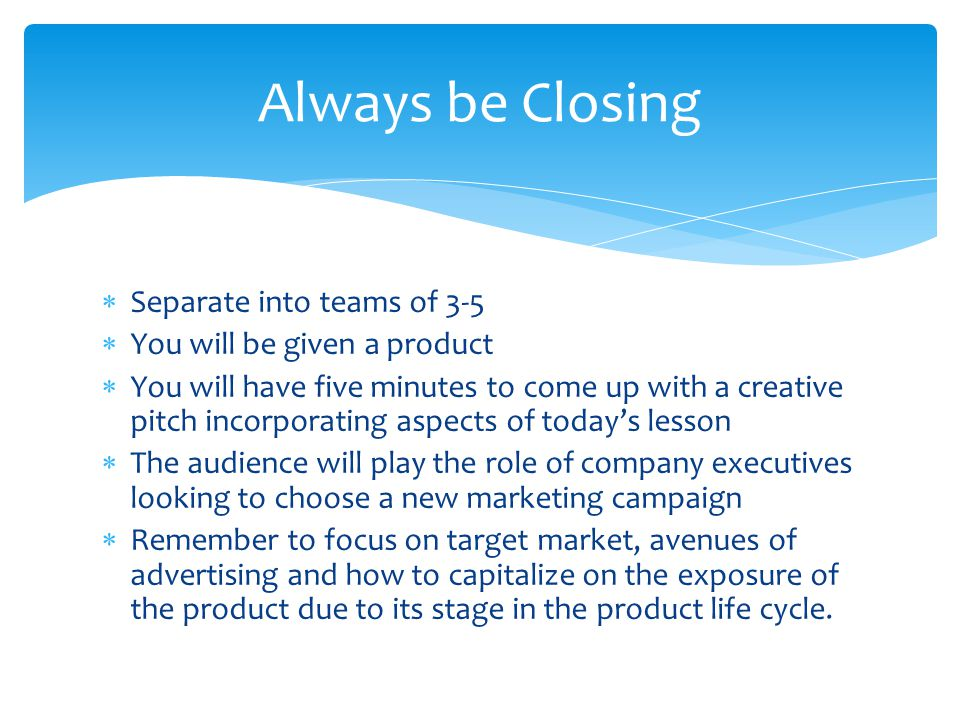 Always be Closing Separate into teams of 3-5