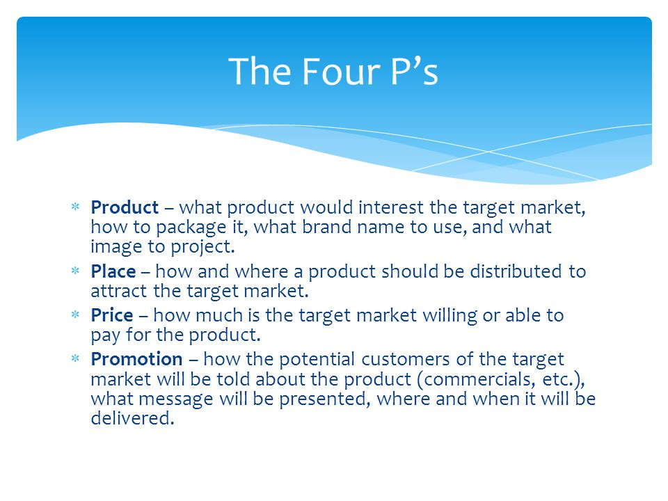 The Four P's Product – what product would interest the target market, how to package it, what brand name to use, and what image to project.