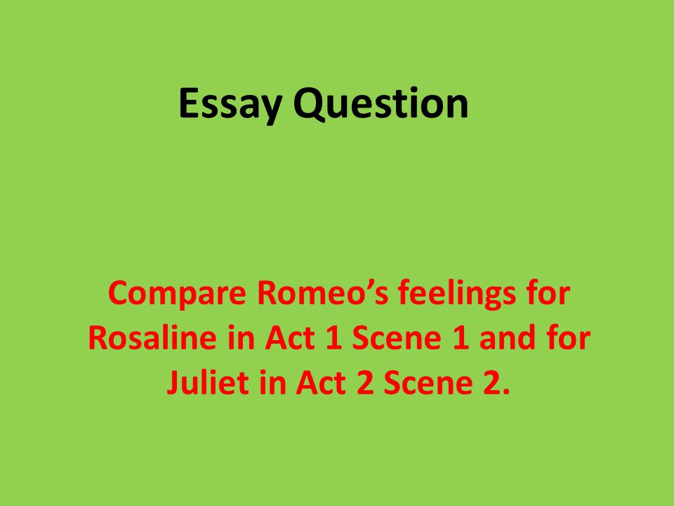 Essay Question Compare Romeos Feelings For Rosaline In Act  Scene   Essay Question Compare Romeos Feelings For Rosaline In Act  Scene  And  For Juliet In Act  Scene