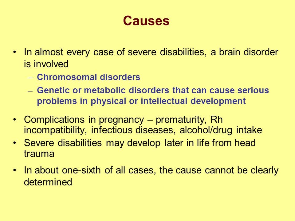 Causes In almost every case of severe disabilities, a brain disorder is involved. Chromosomal disorders.