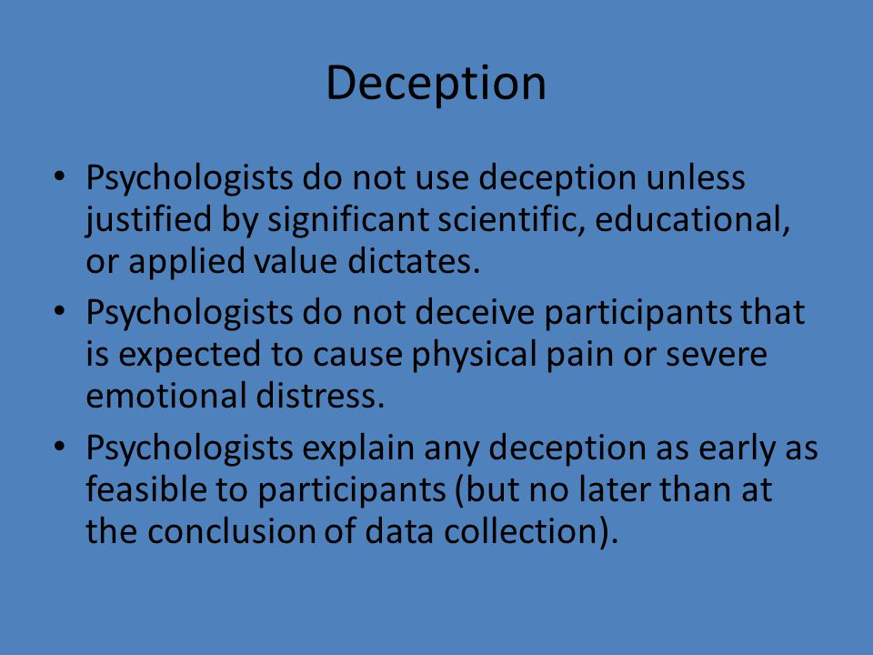 Deception Psychologists do not use deception unless justified by significant scientific, educational, or applied value dictates.