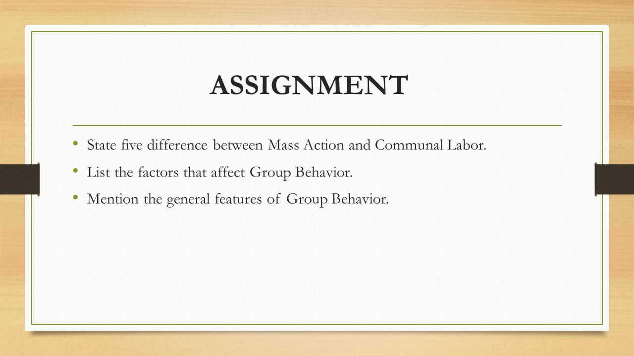 ASSIGNMENT State five difference between Mass Action and Communal Labor. List the factors that affect Group Behavior.