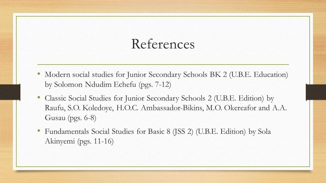 References Modern social studies for Junior Secondary Schools BK 2 (U.B.E. Education) by Solomon Ndudim Echefu (pgs. 7-12)