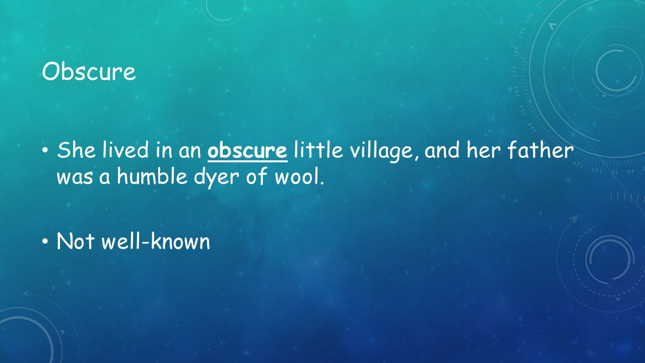 Obscure She lived in an obscure little village, and her father was a humble dyer of wool.