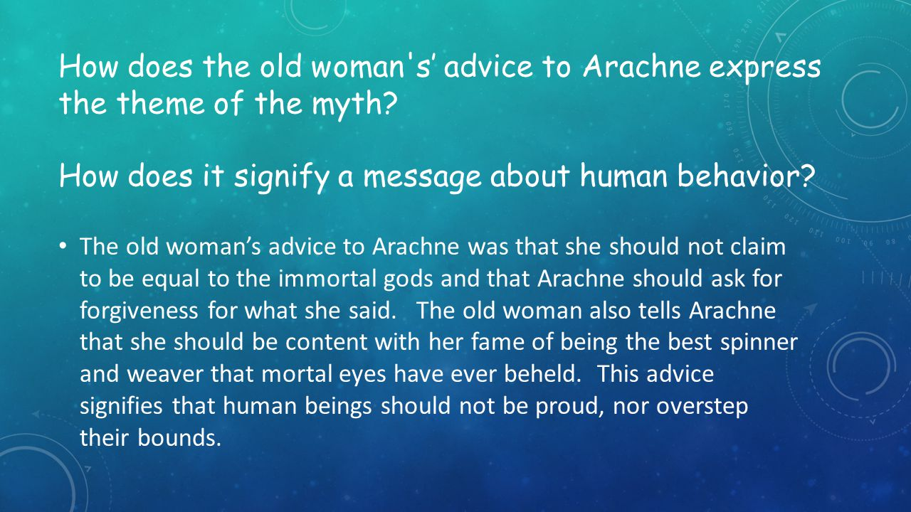 How does the old woman s' advice to Arachne express the theme of the myth How does it signify a message about human behavior