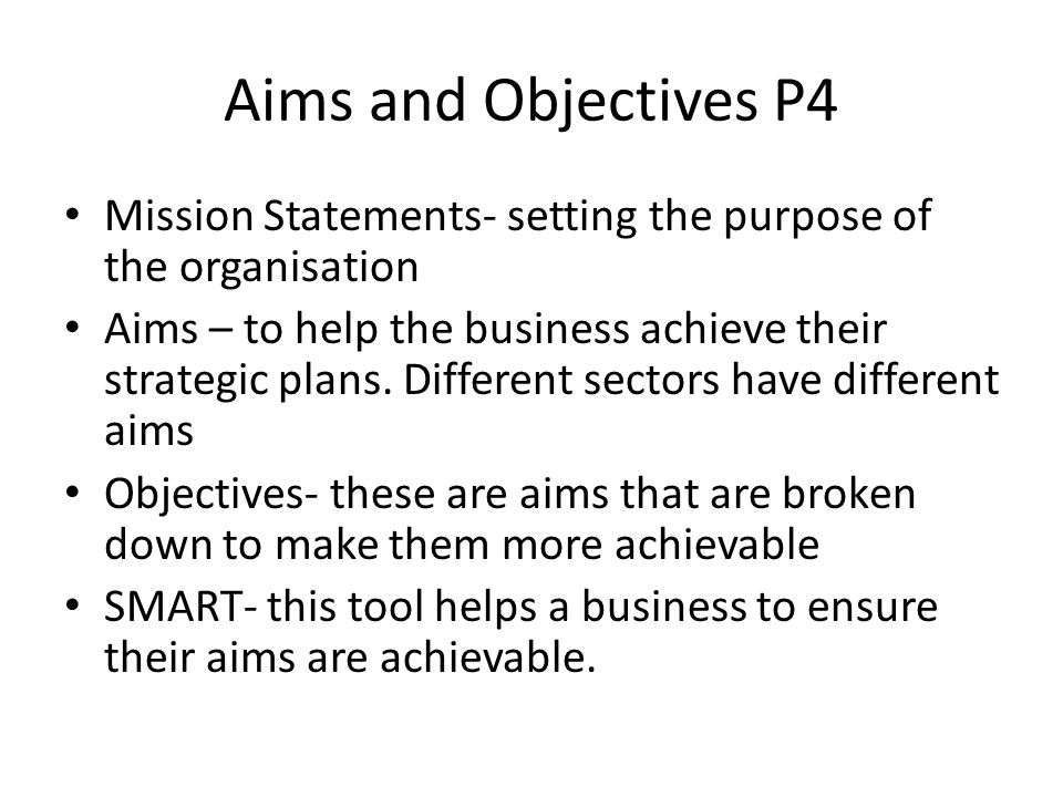 unit 1 p4 Unit 1 the business environment p3 and p4 introduction aims and objectives of a business are what the company hope to achieve aims are the long term plan.