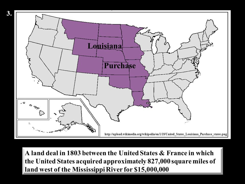 3. Louisiana. Purchase. http://upload.wikimedia.org/wikipedia/en/1/18/United_States_Louisiana_Purchase_states.png.