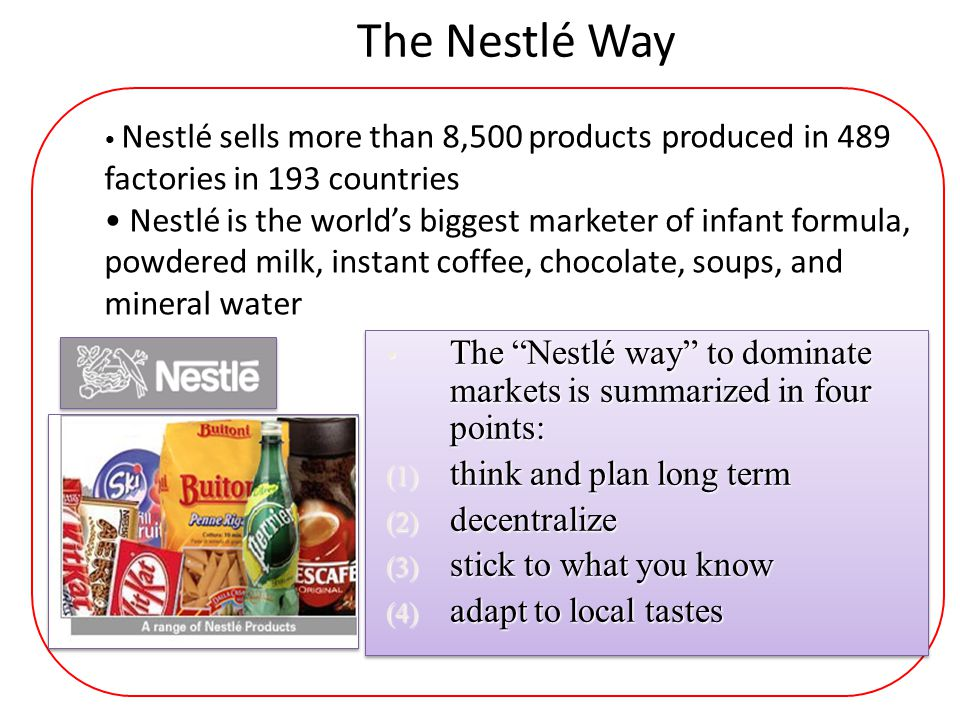 The Nestlé Way Nestlé sells more than 8,500 products produced in 489 factories in 193 countries.