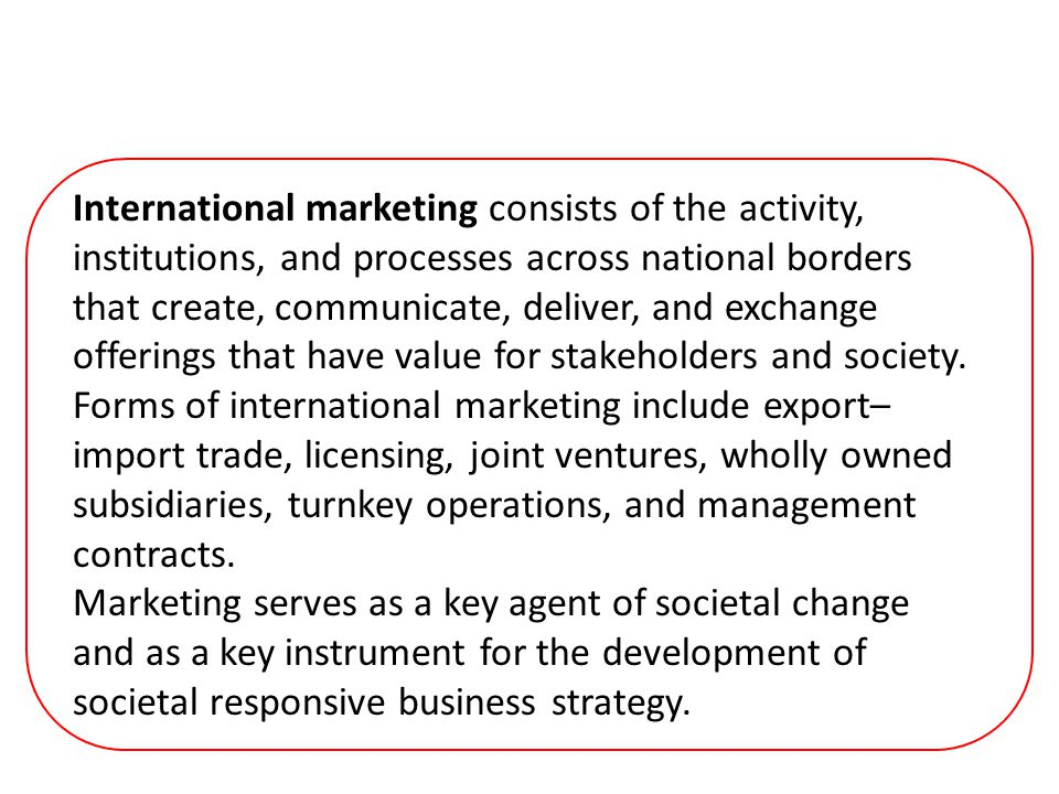 International marketing consists of the activity, institutions, and processes across national borders that create, communicate, deliver, and exchange offerings that have value for stakeholders and society.