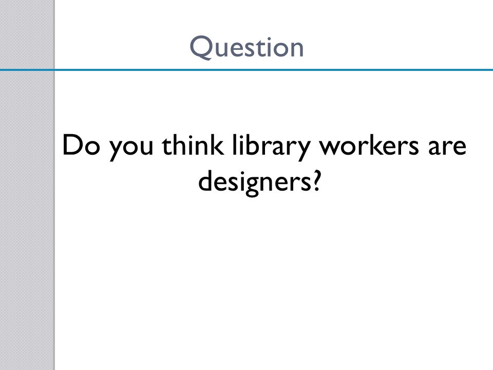 Do you think library workers are designers