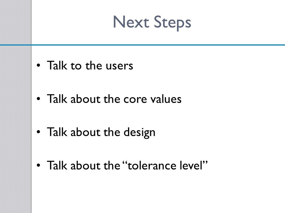 Next Steps Talk to the users Talk about the core values
