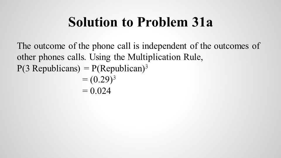 Solution to Problem 31a The outcome of the phone call is independent of the outcomes of other phones calls. Using the Multiplication Rule,
