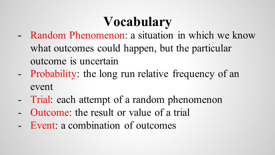 Vocabulary Random Phenomenon: a situation in which we know what outcomes could happen, but the particular outcome is uncertain.