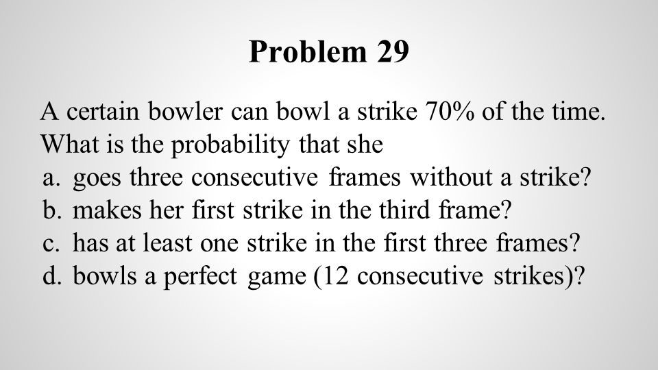 Problem 29 A certain bowler can bowl a strike 70% of the time. What is the probability that she. goes three consecutive frames without a strike