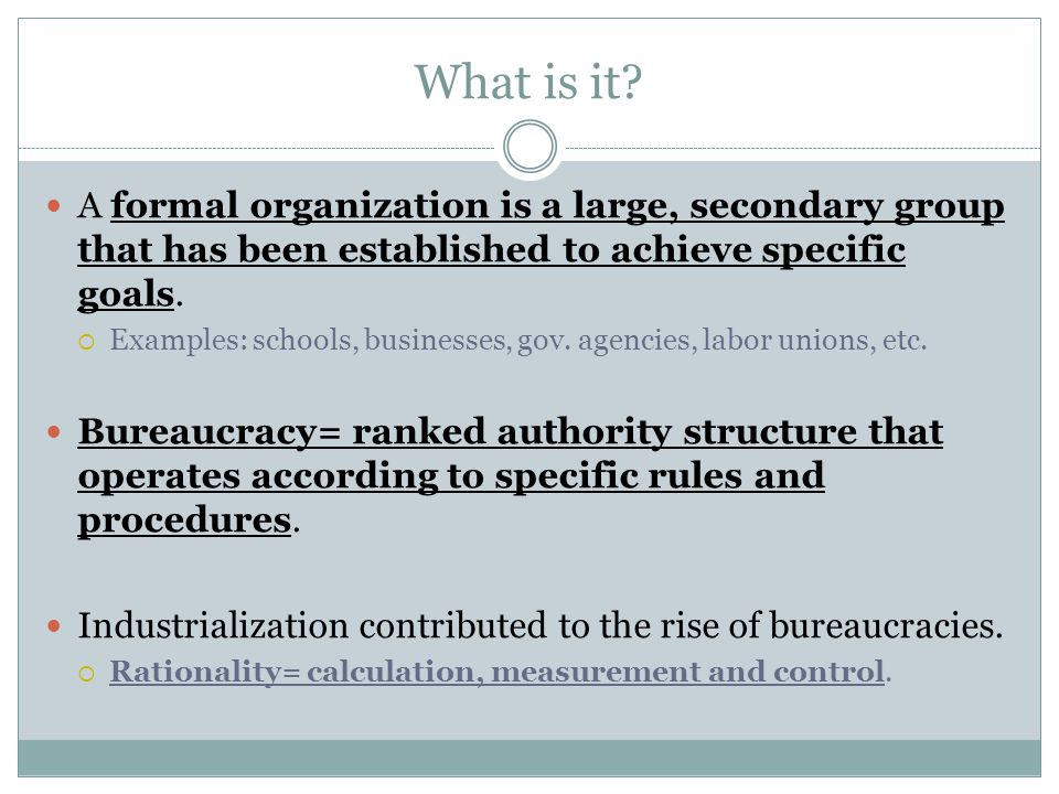 What is it A formal organization is a large, secondary group that has been established to achieve specific goals.