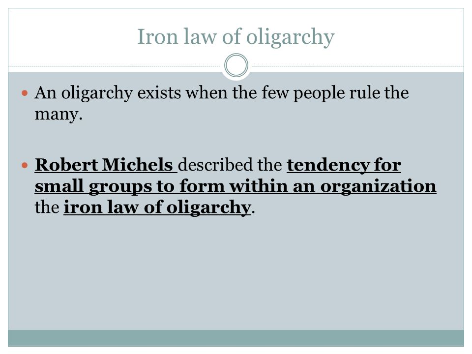 Iron law of oligarchy An oligarchy exists when the few people rule the many.