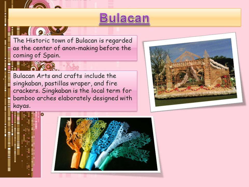Bulacan The Historic town of Bulacan is regarded as the center of anon-making before the coming of Spain.