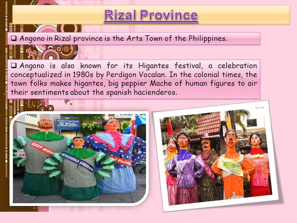 Rizal Province Angono in Rizal province is the Arts Town of the Philippines.