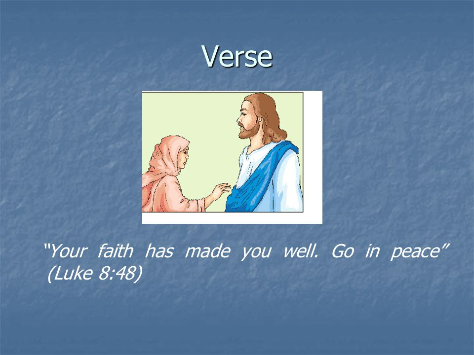 Verse Your faith has made you well. Go in peace (Luke 8:48)