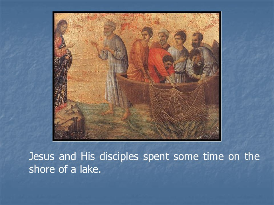 Jesus and His disciples spent some time on the shore of a lake.