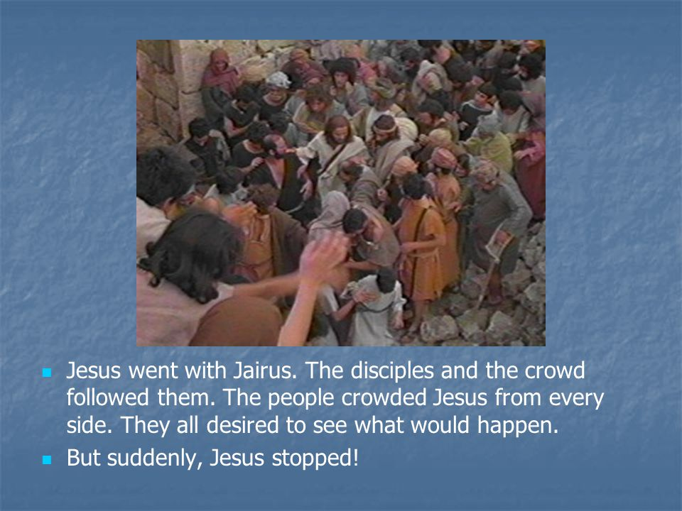 Jesus went with Jairus. The disciples and the crowd followed them