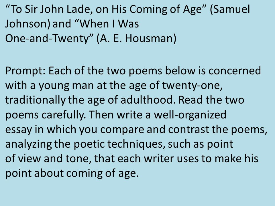 a comparison of adulthood in to sir john lade on his coming of age and when i was one and twenty by  When i was one-and-twenty by ae housman home  it's only by shoving his age in our faces at every possible turn that the speaker is able to slam home the point .
