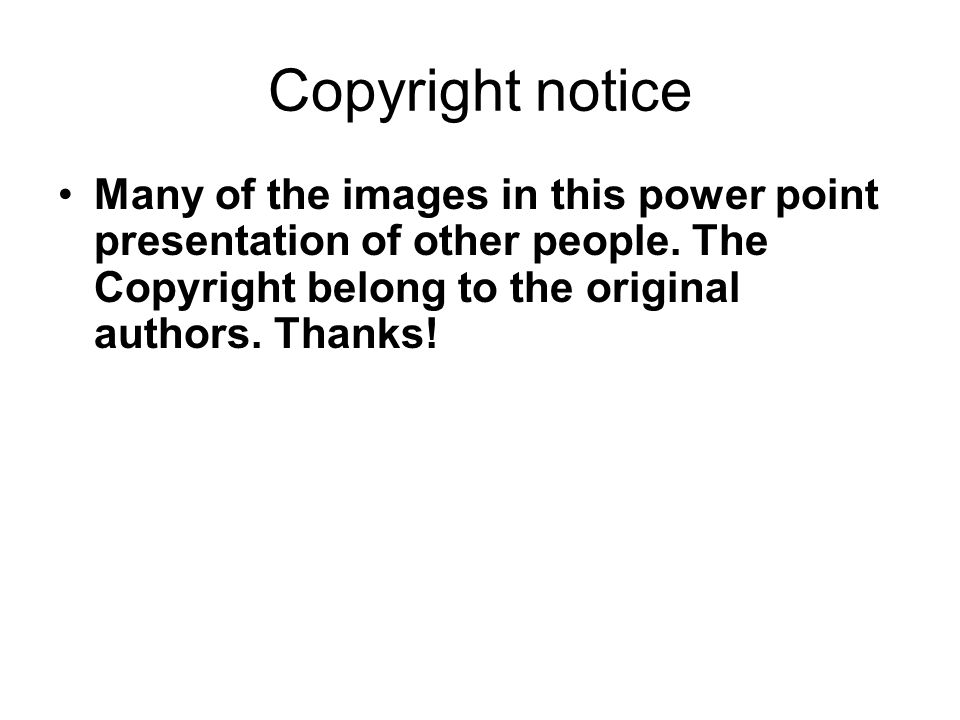 Copyright notice Many of the images in this power point presentation of other people.