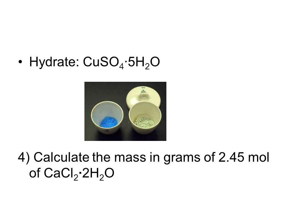 Hydrate: CuSO4·5H2O 4) Calculate the mass in grams of 2.45 mol of CaCl2·2H2O