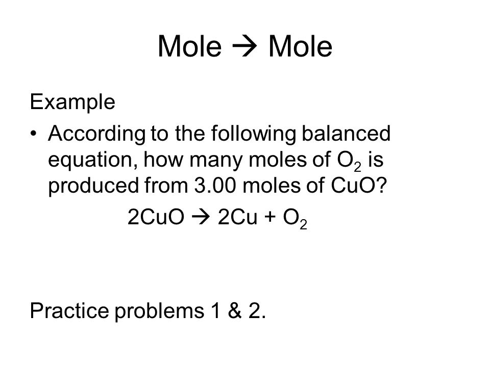 Mole  Mole Example. According to the following balanced equation, how many moles of O2 is produced from 3.00 moles of CuO