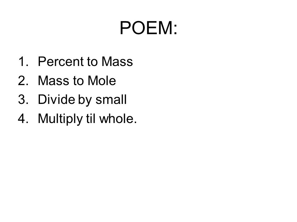 POEM: Percent to Mass Mass to Mole Divide by small Multiply til whole.