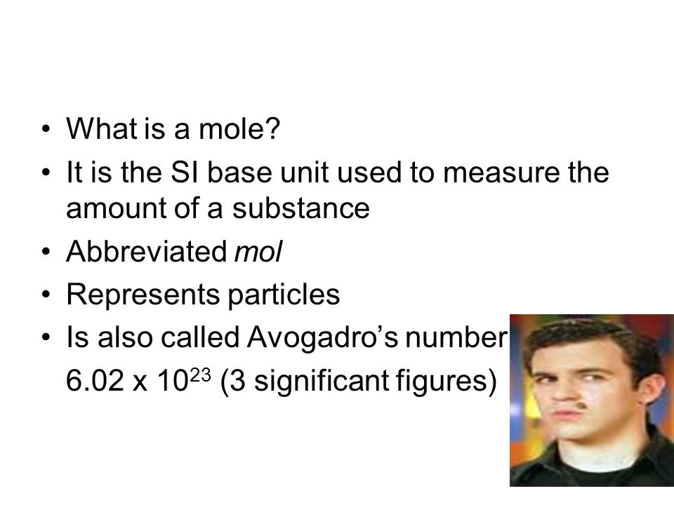 What is a mole It is the SI base unit used to measure the amount of a substance. Abbreviated mol.