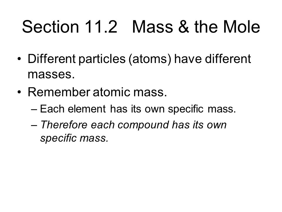 Section 11.2 Mass & the Mole Different particles (atoms) have different masses. Remember atomic mass.