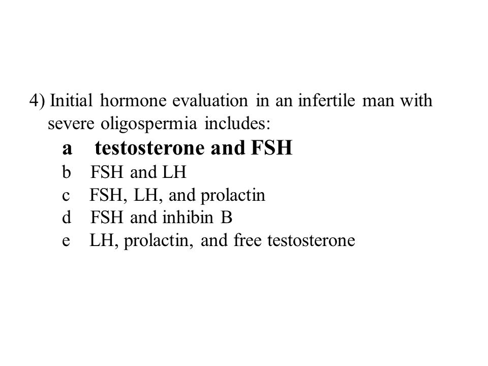 4) Initial hormone evaluation in an infertile man with severe oligospermia includes: a testosterone and FSH b FSH and LH c FSH, LH, and prolactin d FSH and inhibin B e LH, prolactin, and free testosterone