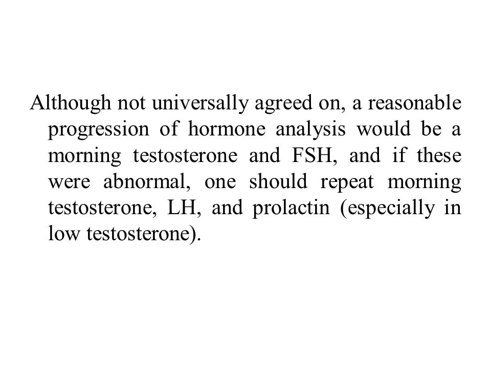 Although not universally agreed on, a reasonable progression of hormone analysis would be a morning testosterone and FSH, and if these were abnormal, one should repeat morning testosterone, LH, and prolactin (especially in low testosterone).