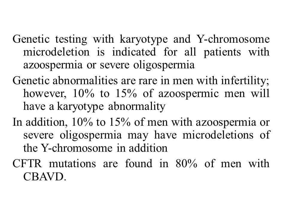 Genetic testing with karyotype and Y-chromosome microdeletion is indicated for all patients with azoospermia or severe oligospermia Genetic abnormalities are rare in men with infertility; however, 10% to 15% of azoospermic men will have a karyotype abnormality In addition, 10% to 15% of men with azoospermia or severe oligospermia may have microdeletions of the Y-chromosome in addition CFTR mutations are found in 80% of men with CBAVD.