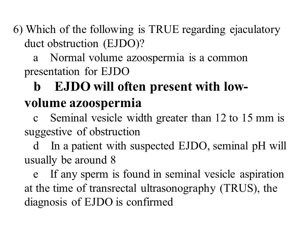 6) Which of the following is TRUE regarding ejaculatory duct obstruction (EJDO).
